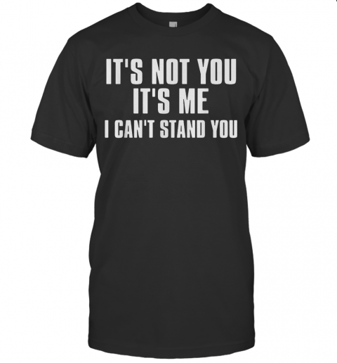 It'S Not You It'S Me I Can'T Stand You T-Shirt