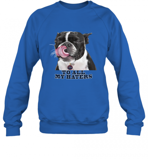 New England Patriots To All My Haters Dog Licking Sweatshirt