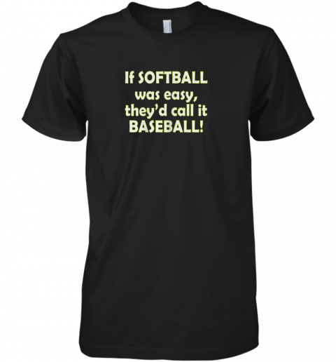 If Softball Was Easy They'd Call It Baseball Funny Premium Men's T-Shirt