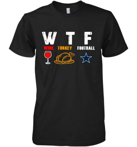 WTF Thanksgiving  Wine Turkey Football Dallas Cowboys Premium Men's T-Shirt