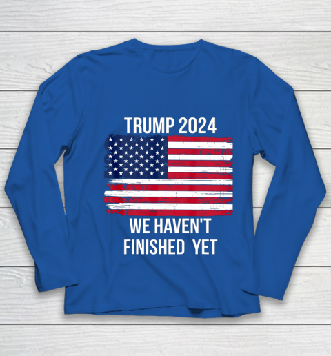Trump 2024 Quote We Haven t Finished Yet American Flag Youth Long Sleeve 15
