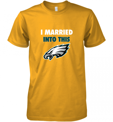 qytp i married into this philadelphia eagles football nfl premium guys tee 5 front gold
