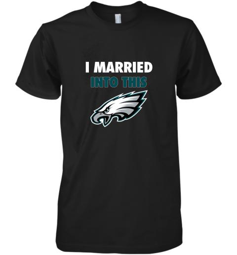 I Married Into This Philadelphia Eagles Football NFL Premium Men's T-Shirt