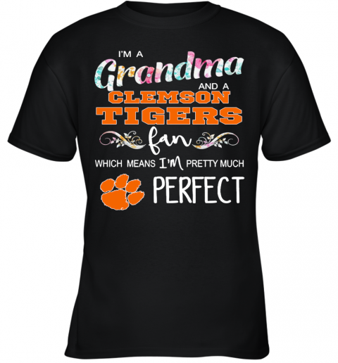Im A Grandma And A Clemson Tigers Fan Which Means Im Pretty Much Perfect Youth T-Shirt