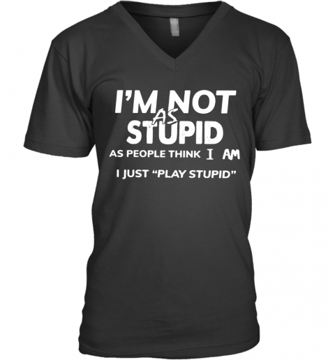 I'M Not As Stupid As People Think I Am I Just Play Stupid V-Neck T-Shirt