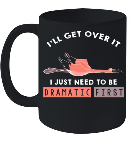 I'll Get Over It I Just Need To Be Dramatic First Flamingo Ceramic Mug 11oz