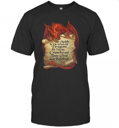 Do Not Meddle In The Affairs Of Dragons For You Are Crunchy T-Shirt