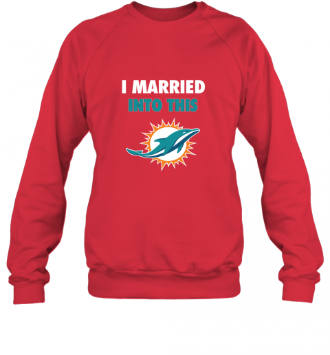 s9gl i married into this miami dolphins football nfl sweatshirt 35 front red