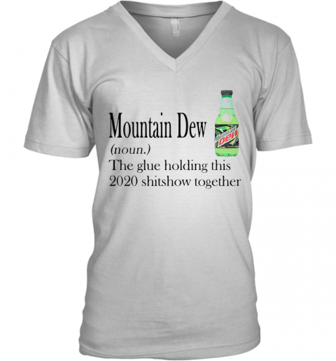 Mountain Dew The Glue Holding This 2020 Shitshow Together V-Neck T-Shirt