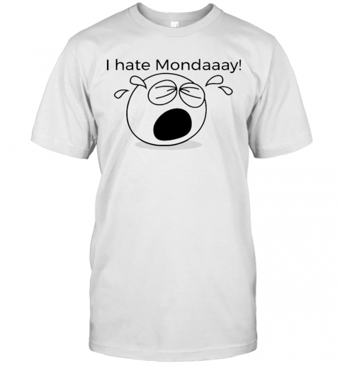 I Hate Mondaaay! For Monday Haters That Can'T Cope T-Shirt