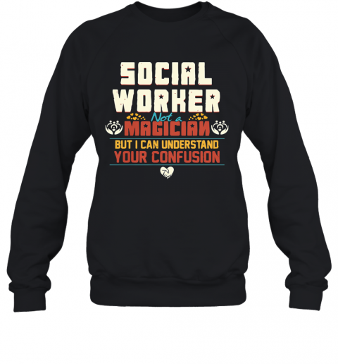 Social Worker Not A Magician But I Can Understand Your Confusion Sweatshirt