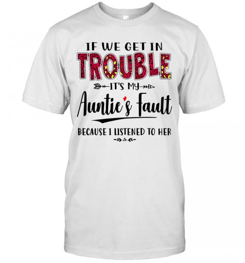 If We Get In Trouble It'S My Auntie'S Fault T-Shirt
