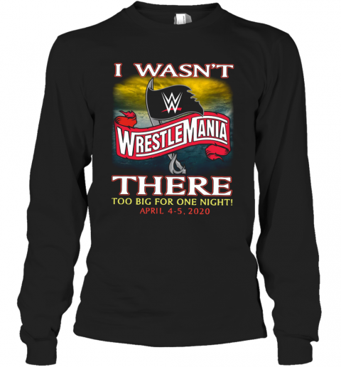 Wrestlemania I Wasn't There Too Big For One Night Long Sleeve T-Shirt
