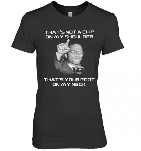 Malcolm X That'S Not A Chip On My Shoulder That'S Your Foot On My Neck Premium Women's T-Shirt