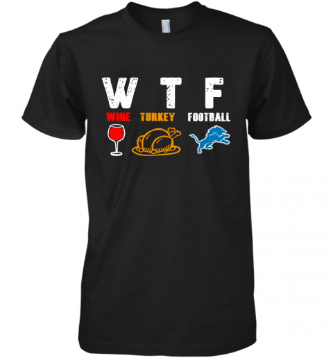 WTF Thanksgiving  Wine Turkey Football Detroit Lions Premium Men's T-Shirt