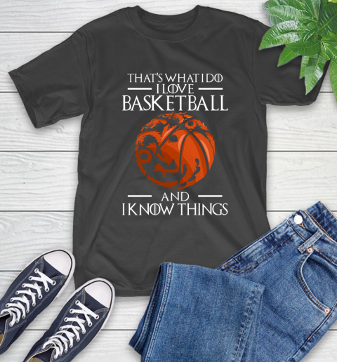 That's What I Do I Love Basketball And I Know Things Game Of Thrones T-Shirt