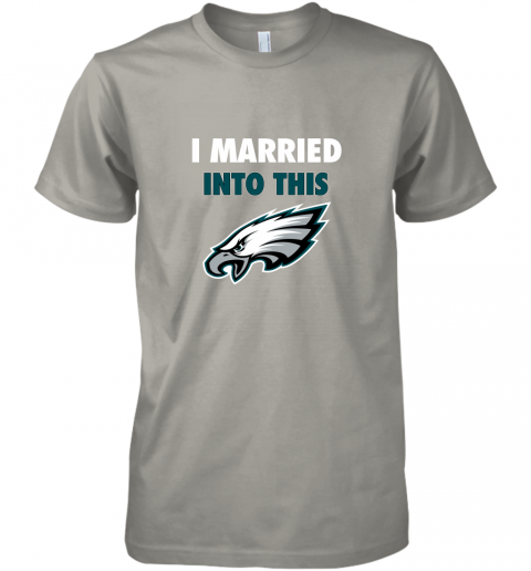 qytp i married into this philadelphia eagles football nfl premium guys tee 5 front light grey