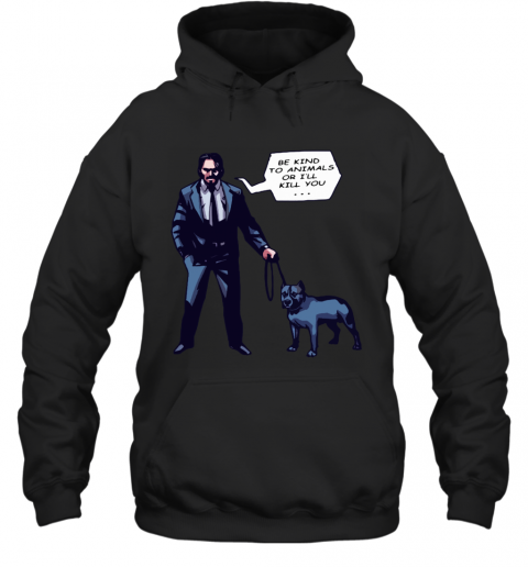 John Wick With A Dog Be Kind To Animal Or I will Kill You Hoodie
