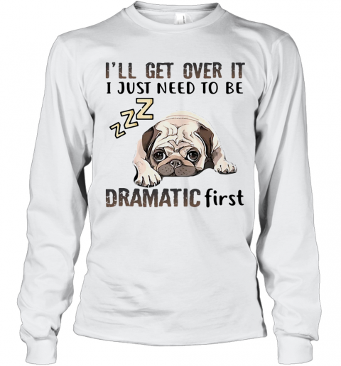 'Ll Get Over It I Just Need To Be Dramatic First Dog Long Sleeve T-Shirt