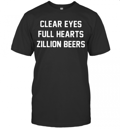 Clear Eyes Full hearts Zillon Beers shirt T-Shirt