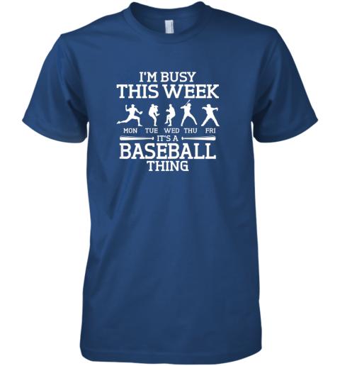 tbl9 it39 s baseball thing player i39 m busy this week shirt premium guys tee 5 front royal