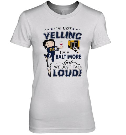 Betty Boop I'M Not Yelling I'M A Baltimore Girl We Just Talk Loud Premium Women's T-Shirt