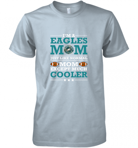 4o6s i39 m a eagles mom just like normal mom except cooler nfl premium guys tee 5 front light blue
