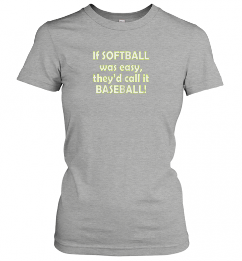 ty6m if softball was easy they39 d call it baseball funny ladies t shirt 20 front ash