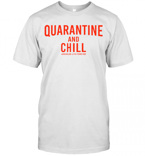 Quarantine And Chill Assholes Live Forever T-Shirt