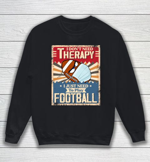 I Dont Need Therapy I Just Need To Play FOOTBALL Sweatshirt