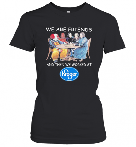 Halloween Horror Characters We Are Friends And Then We Worked At Kroger Women's T-Shirt