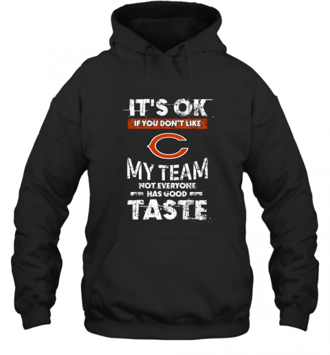 Chicago Bears  Its Ok If You Dont Like My Team Not Everyone Has Good Taste Hoodie
