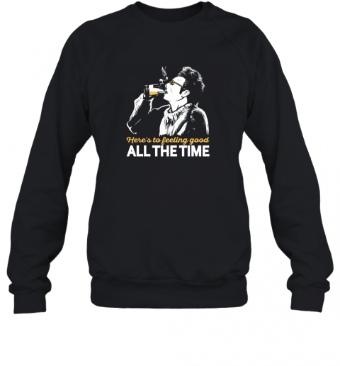 here  to feeling good all the time Sweatshirt