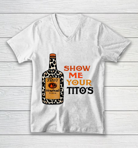 Show Me Your Tito s Funny Drinking Vodka Alcohol Lover V-Neck T-Shirt