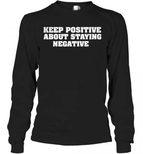 Keep positive about staying negative shirt Long Sleeve T-Shirt