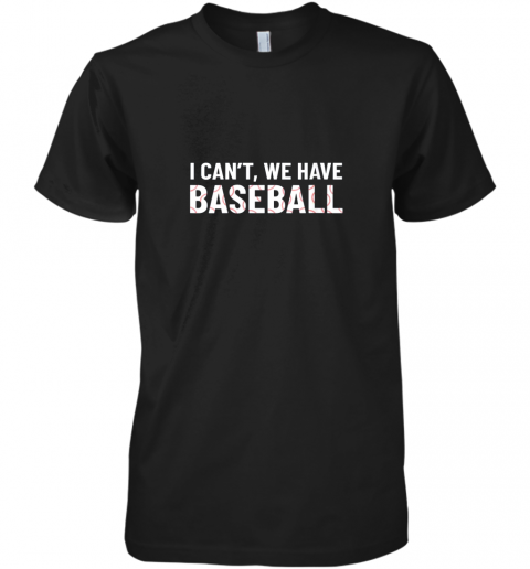 Funny Baseball Mom I Can't We Have Baseball Premium Men's T-Shirt