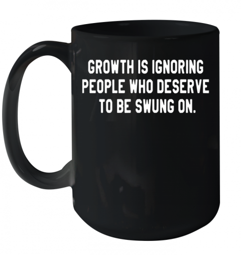 Growth Is Ignoring People Who Deserve To Be Swung On Ceramic Mug 15oz