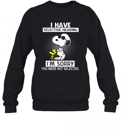Snoopy And Woodstock I Have Selective Hearing Im Sorry You Never Not Selected Sweatshirt
