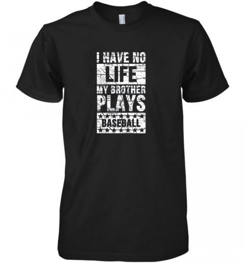 I Have No Life My Brother Plays Baseball Funny Sister Premium Men's T-Shirt