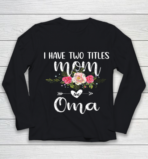 I Have Two Titles Mom And Oma Floral Mother s Day Cute Oma Youth Long Sleeve