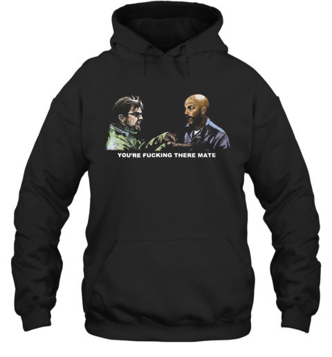 You Re Fucking There Mate Hoodie