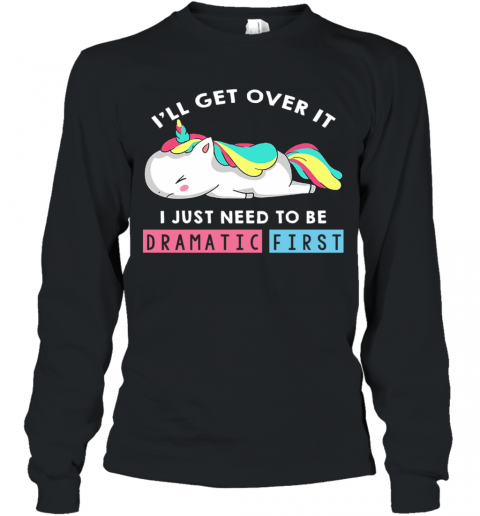 I'll Get Over It I Just Need To Be Dramatic First Unicorn Long Sleeve T-Shirt