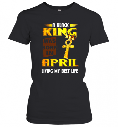 A Black King Was Born In April Living My Best Life Shirt Women's T-Shirt