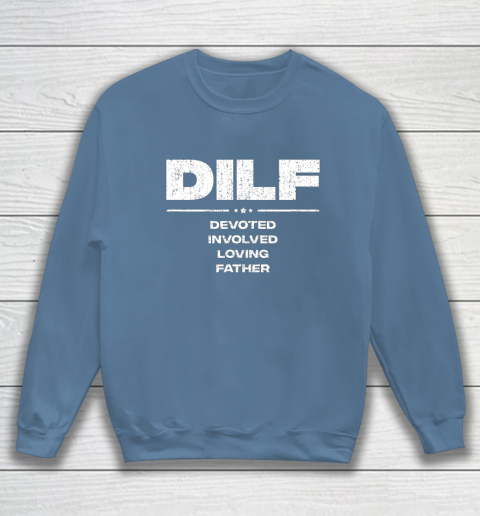 DILF Shirt Funny Gifts For Dad DILF Devoted Involved Loving Fathers Day Sweatshirt 6