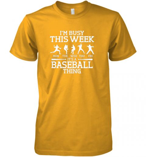 tbl9 it39 s baseball thing player i39 m busy this week shirt premium guys tee 5 front gold