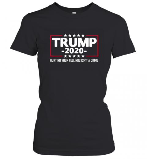 President Trump 2020 Hurting Your Feeling Isn't A Crime Women's T-Shirt