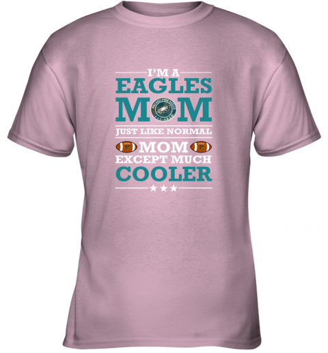 can4 i39 m a eagles mom just like normal mom except cooler nfl youth t shirt 26 front light pink