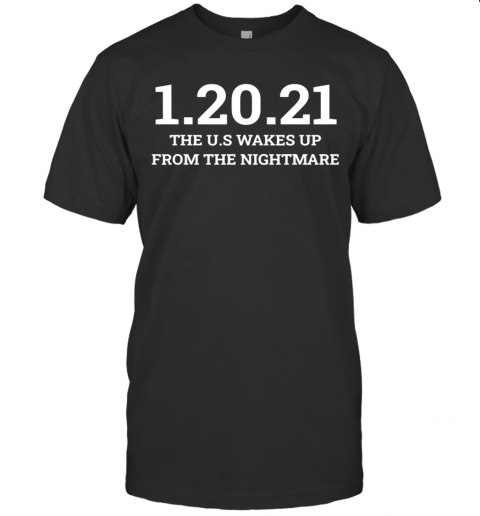 012021 The Us Wakes Up From The Nightmare Anti Trump T-Shirt