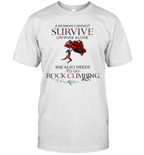 A Woman Cannot Survive On Wine Alone She Also Needs To Go Rock Climbing T-Shirt