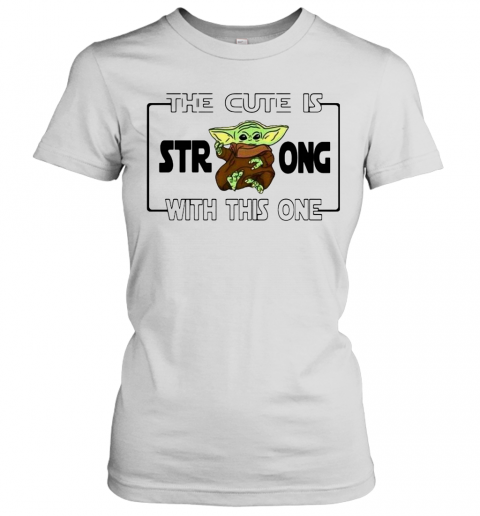 Baby Yoda The Cute Is Strong With This One Women's T-Shirt